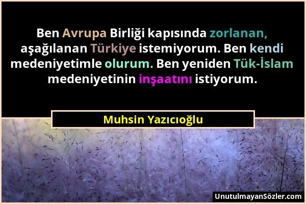 Muhsin Yazıcıoğlu - Ben Avrupa Birliği kapısında zorlanan, aşağılanan Türkiye istemiyorum. Ben kendi medeniyetimle olurum. Ben yeniden Tük-İslam meden...