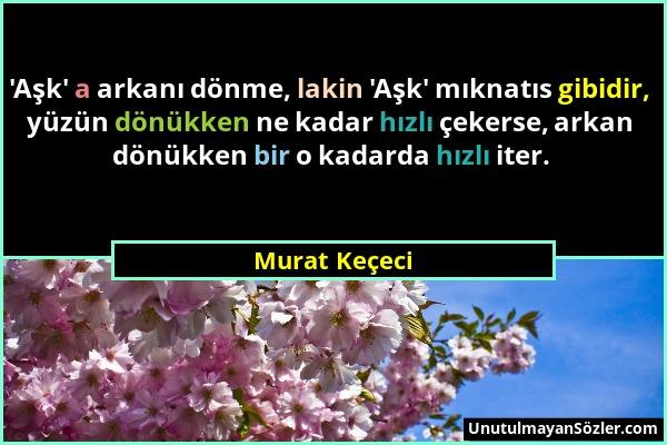 Murat Keçeci - 'Aşk' a arkanı dönme, lakin 'Aşk' mıknatıs gibidir, yüzün dönükken ne kadar hızlı çekerse, arkan dönükken bir o kadarda hızlı iter....