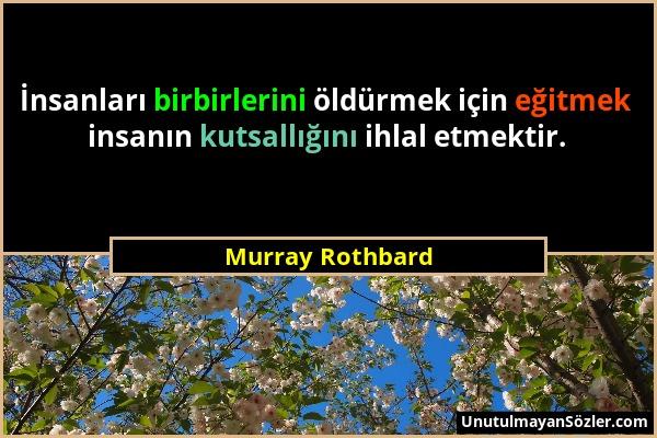 Murray Rothbard - İnsanları birbirlerini öldürmek için eğitmek insanın kutsallığını ihlal etmektir....