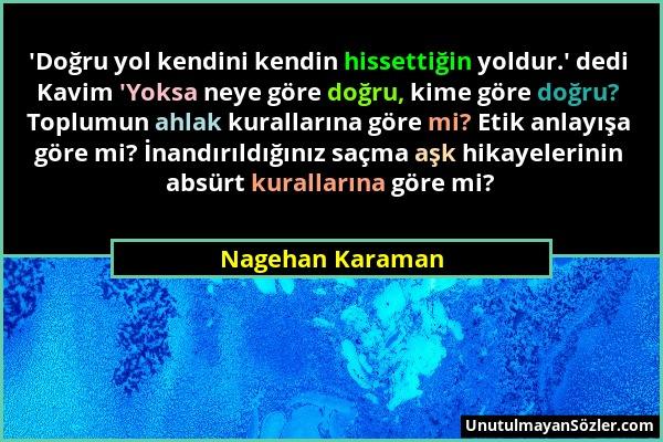 Nagehan Karaman - 'Doğru yol kendini kendin hissettiğin yoldur.' dedi Kavim 'Yoksa neye göre doğru, kime göre doğru? Toplumun ahlak kurallarına göre m...