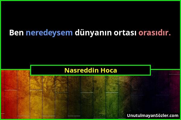 Nasreddin Hoca - Ben neredeysem dünyanın ortası orasıdır....