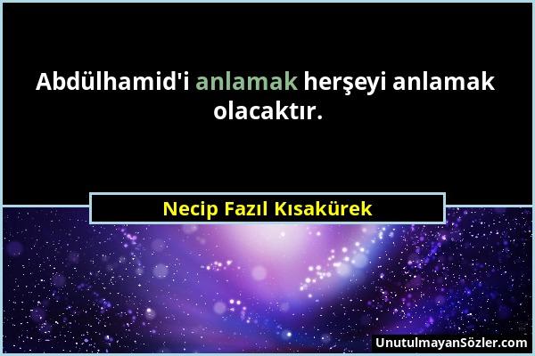 Necip Fazıl Kısakürek - Abdülhamid'i anlamak herşeyi anlamak olacaktır....