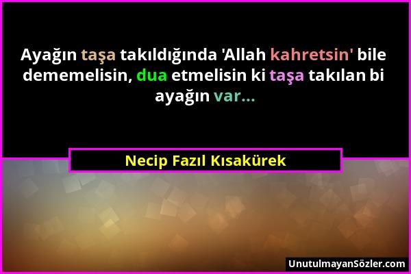 Necip Fazıl Kısakürek - Ayağın taşa takıldığında 'Allah kahretsin' bile dememelisin, dua etmelisin ki taşa takılan bi ayağın var......