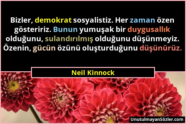 Neil Kinnock - Bizler, demokrat sosyalistiz. Her zaman özen gösteririz. Bunun yumuşak bir duygusallık olduğunu, sulandırılmış olduğunu düşünmeyiz. Öze...