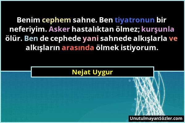 Nejat Uygur - Benim cephem sahne. Ben tiyatronun bir neferiyim. Asker hastalıktan ölmez; kurşunla ölür. Ben de cephede yani sahnede alkışlarla ve alkı...
