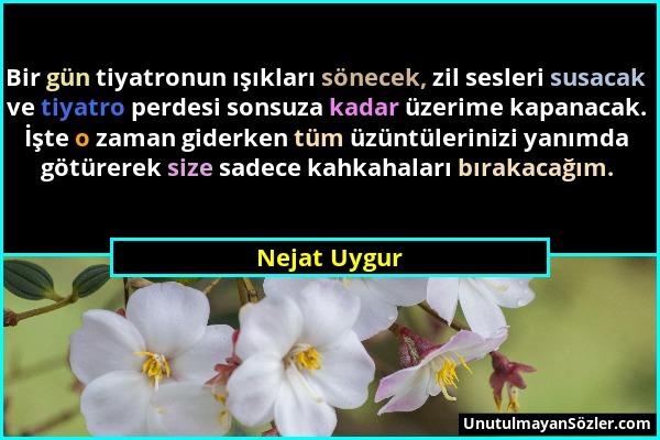 Nejat Uygur - Bir gün tiyatronun ışıkları sönecek, zil sesleri susacak ve tiyatro perdesi sonsuza kadar üzerime kapanacak. İşte o zaman giderken tüm ü...