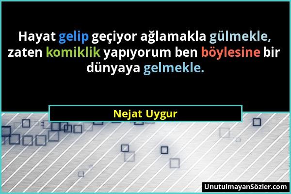 Nejat Uygur - Hayat gelip geçiyor ağlamakla gülmekle, zaten komiklik yapıyorum ben böylesine bir dünyaya gelmekle....