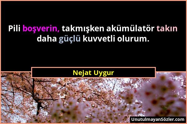 Nejat Uygur - Pili boşverin, takmışken akümülatör takın daha güçlü kuvvetli olurum....