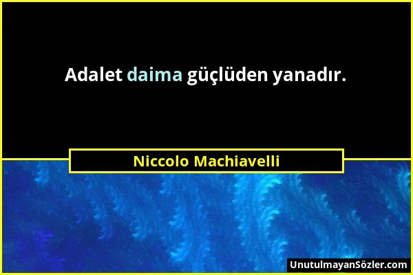 Niccolo Machiavelli - Adalet daima güçlüden yanadır....