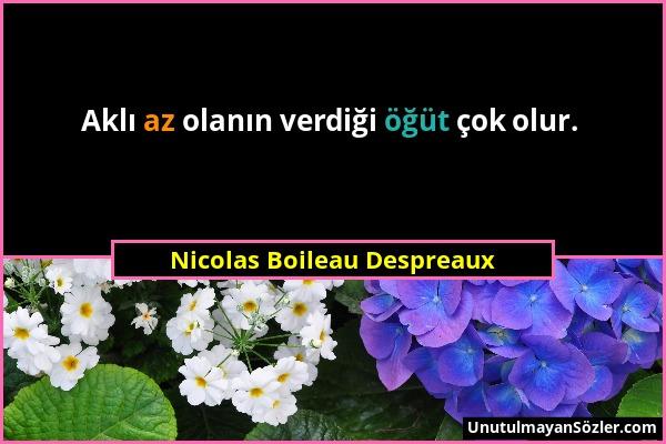 Nicolas Boileau Despreaux - Aklı az olanın verdiği öğüt çok olur....