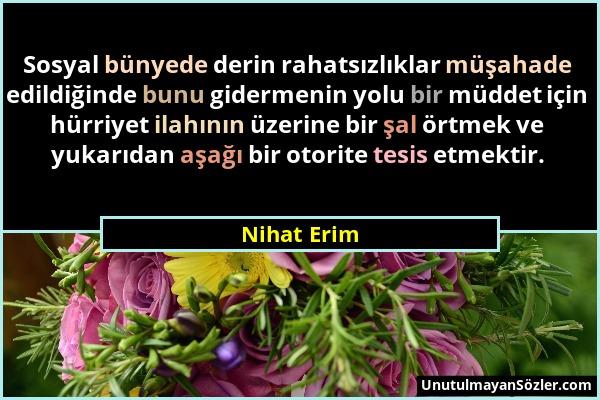 Nihat Erim - Sosyal bünyede derin rahatsızlıklar müşahade edildiğinde bunu gidermenin yolu bir müddet için hürriyet ilahının üzerine bir şal örtmek ve...