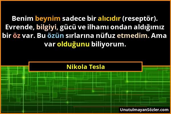 Nikola Tesla - Benim beynim sadece bir alıcıdır (reseptör). Evrende, bilgiyi, gücü ve ilhamı ondan aldığımız bir öz var. Bu özün sırlarına nüfuz etmed...