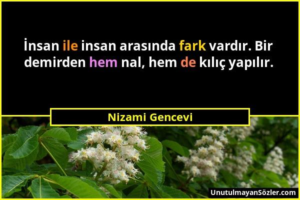 Nizami Gencevi - İnsan ile insan arasında fark vardır. Bir demirden hem nal, hem de kılıç yapılır....