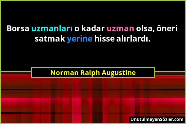 Norman Ralph Augustine - Borsa uzmanları o kadar uzman olsa, öneri satmak yerine hisse alırlardı....