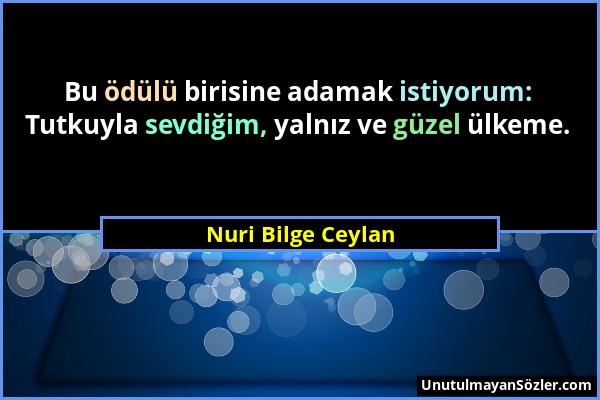 Nuri Bilge Ceylan - Bu ödülü birisine adamak istiyorum: Tutkuyla sevdiğim, yalnız ve güzel ülkeme....