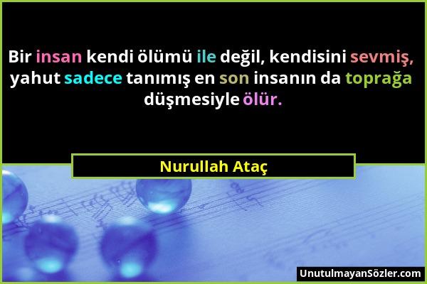 Nurullah Ataç - Bir insan kendi ölümü ile değil, kendisini sevmiş, yahut sadece tanımış en son insanın da toprağa düşmesiyle ölür....