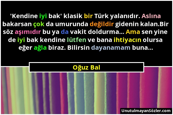 Oğuz Bal - 'Kendine iyi bak' klasik bir Türk yalanıdır. Aslına bakarsan çok da umurunda değildir gidenin kalan.Bir söz aşımıdır bu ya da vakit doldurm...