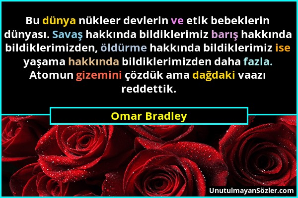 Omar Bradley - Bu dünya nükleer devlerin ve etik bebeklerin dünyası. Savaş hakkında bildiklerimiz barış hakkında bildiklerimizden, öldürme hakkında bi...