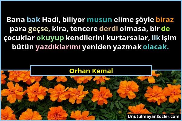 Orhan Kemal - Bana bak Hadi, biliyor musun elime şöyle biraz para geçse, kira, tencere derdi olmasa, bir de çocuklar okuyup kendilerini kurtarsalar, i...