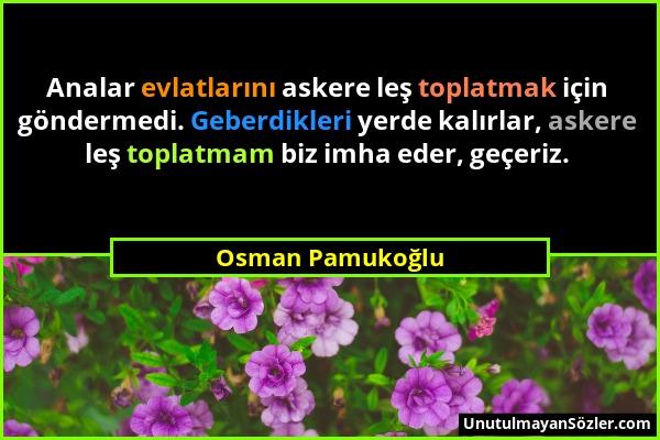 Osman Pamukoğlu - Analar evlatlarını askere leş toplatmak için göndermedi. Geberdikleri yerde kalırlar, askere leş toplatmam biz imha eder, geçeriz....