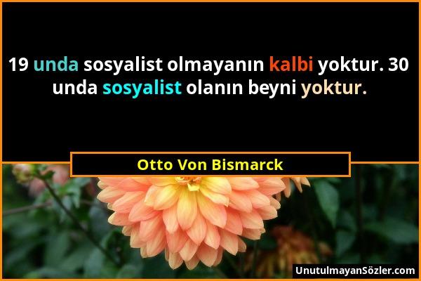 Otto Von Bismarck - 19 unda sosyalist olmayanın kalbi yoktur. 30 unda sosyalist olanın beyni yoktur....