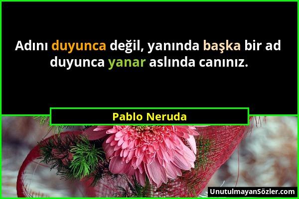 Pablo Neruda - Adını duyunca değil, yanında başka bir ad duyunca yanar aslında canınız....