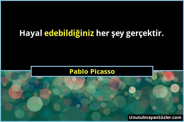 Pablo Picasso - Hayal edebildiğiniz her şey gerçektir....