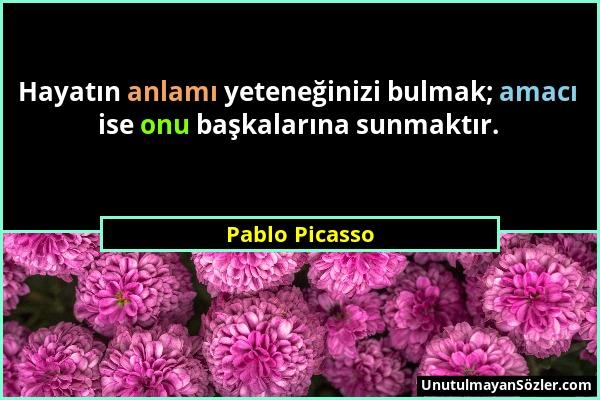 Pablo Picasso - Hayatın anlamı yeteneğinizi bulmak; amacı ise onu başkalarına sunmaktır....