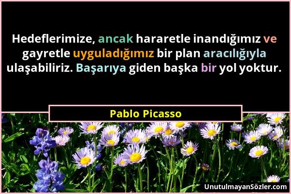 Pablo Picasso - Hedeflerimize, ancak hararetle inandığımız ve gayretle uyguladığımız bir plan aracılığıyla ulaşabiliriz. Başarıya giden başka bir yol...