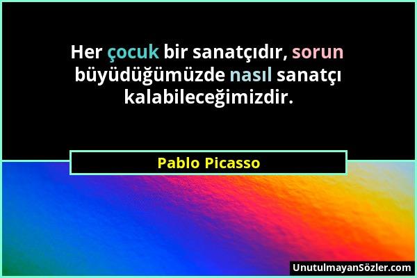 Pablo Picasso - Her çocuk bir sanatçıdır, sorun büyüdüğümüzde nasıl sanatçı kalabileceğimizdir....