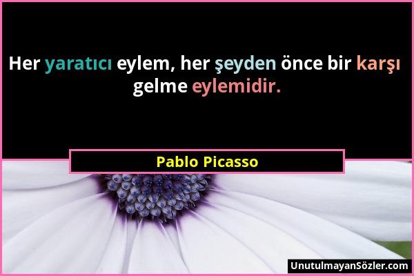 Pablo Picasso - Her yaratıcı eylem, her şeyden önce bir karşı gelme eylemidir....