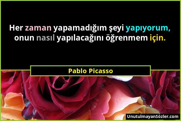 Pablo Picasso - Her zaman yapamadığım şeyi yapıyorum, onun nasıl yapılacağını öğrenmem için....