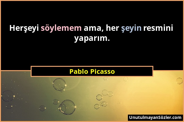 Pablo Picasso - Herşeyi söylemem ama, her şeyin resmini yaparım....