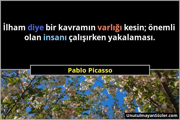 Pablo Picasso - İlham diye bir kavramın varlığı kesin; önemli olan insanı çalışırken yakalaması....