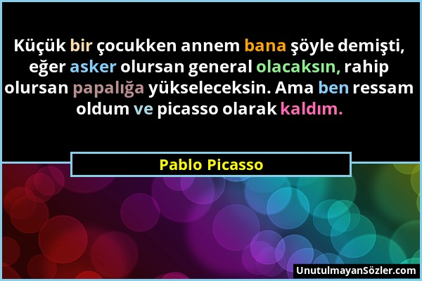 Pablo Picasso - Küçük bir çocukken annem bana şöyle demişti, eğer asker olursan general olacaksın, rahip olursan papalığa yükseleceksin. Ama ben ressa...
