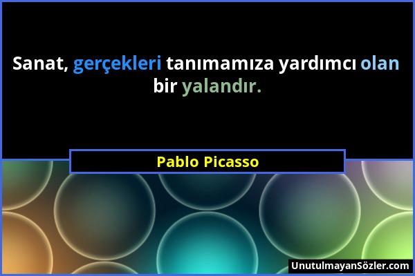 Pablo Picasso - Sanat, gerçekleri tanımamıza yardımcı olan bir yalandır....