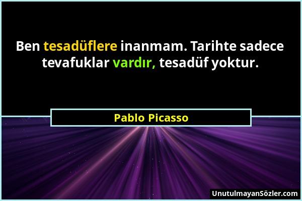 Pablo Picasso - Ben tesadüflere inanmam. Tarihte sadece tevafuklar vardır, tesadüf yoktur....