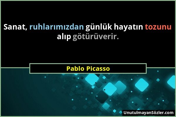 Pablo Picasso - Sanat, ruhlarımızdan günlük hayatın tozunu alıp götürüverir....