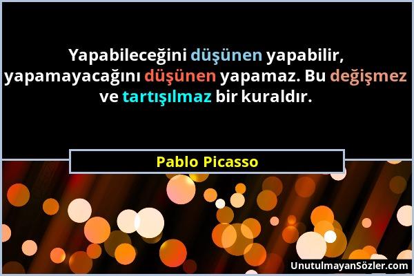 Pablo Picasso - Yapabileceğini düşünen yapabilir, yapamayacağını düşünen yapamaz. Bu değişmez ve tartışılmaz bir kuraldır....