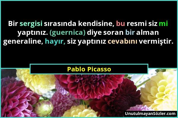 Pablo Picasso - Bir sergisi sırasında kendisine, bu resmi siz mi yaptınız. (guernica) diye soran bir alman generaline, hayır, siz yaptınız cevabını ve...