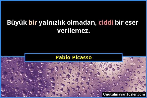Pablo Picasso - Büyük bir yalnızlık olmadan, ciddi bir eser verilemez....