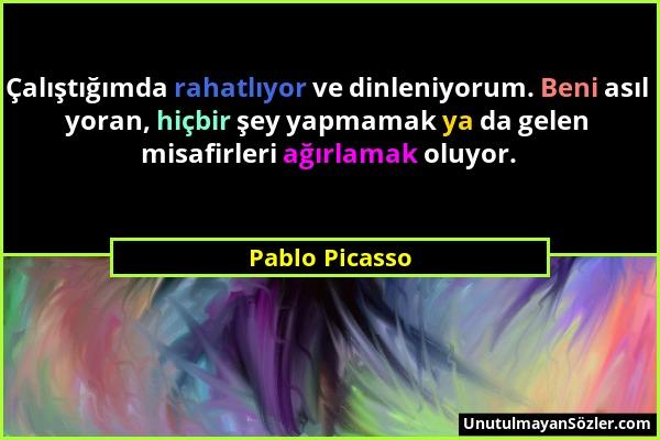 Pablo Picasso - Çalıştığımda rahatlıyor ve dinleniyorum. Beni asıl yoran, hiçbir şey yapmamak ya da gelen misafirleri ağırlamak oluyor....