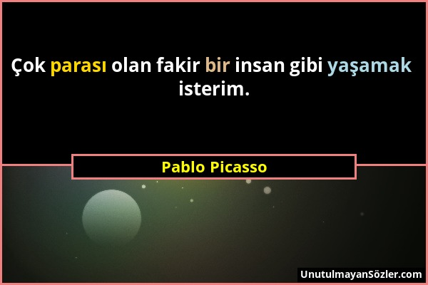 Pablo Picasso - Çok parası olan fakir bir insan gibi yaşamak isterim....