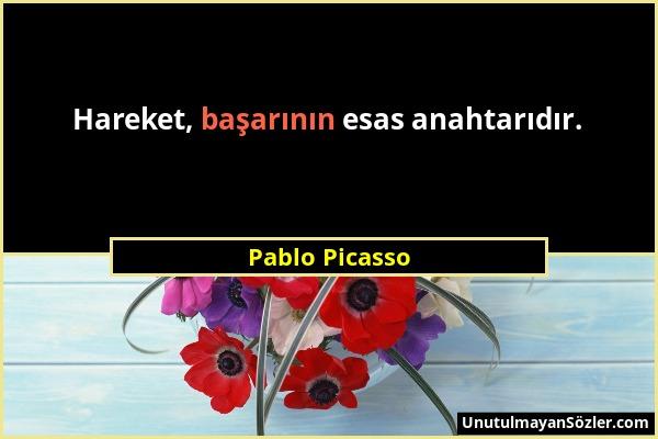 Pablo Picasso - Hareket, başarının esas anahtarıdır....