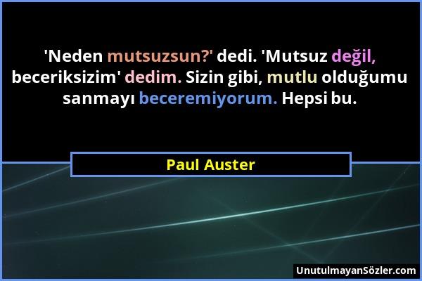 Paul Auster - 'Neden mutsuzsun?' dedi. 'Mutsuz değil, beceriksizim' dedim. Sizin gibi, mutlu olduğumu sanmayı beceremiyorum. Hepsi bu....