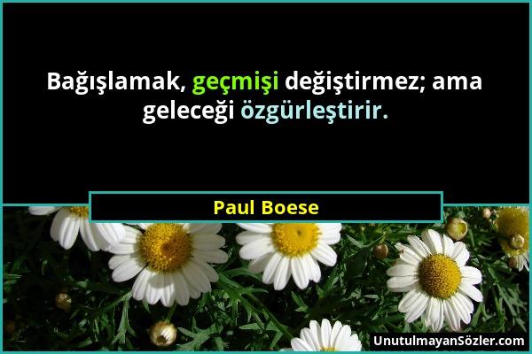 Paul Boese - Bağışlamak, geçmişi değiştirmez; ama geleceği özgürleştirir....