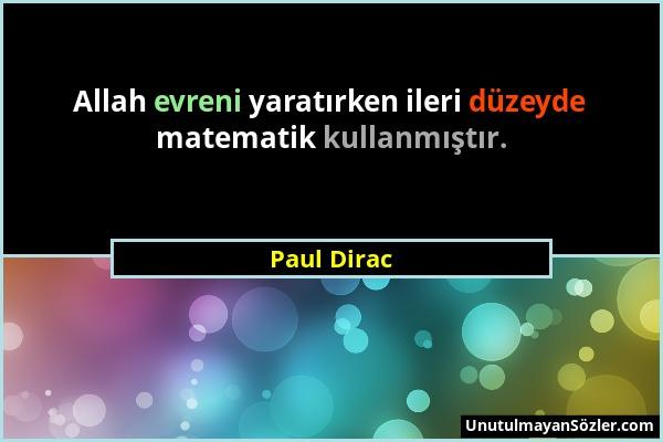 Paul Dirac - Allah evreni yaratırken ileri düzeyde matematik kullanmıştır....