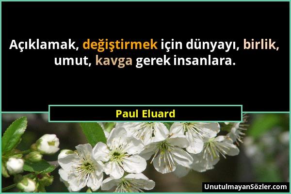 Paul Eluard - Açıklamak, değiştirmek için dünyayı, birlik, umut, kavga gerek insanlara....