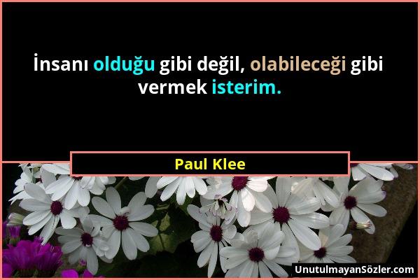 Paul Klee - İnsanı olduğu gibi değil, olabileceği gibi vermek isterim....