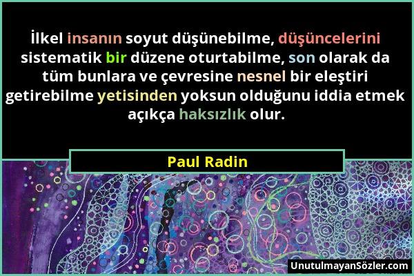 Paul Radin - İlkel insanın soyut düşünebilme, düşüncelerini sistematik bir düzene oturtabilme, son olarak da tüm bunlara ve çevresine nesnel bir eleşt...